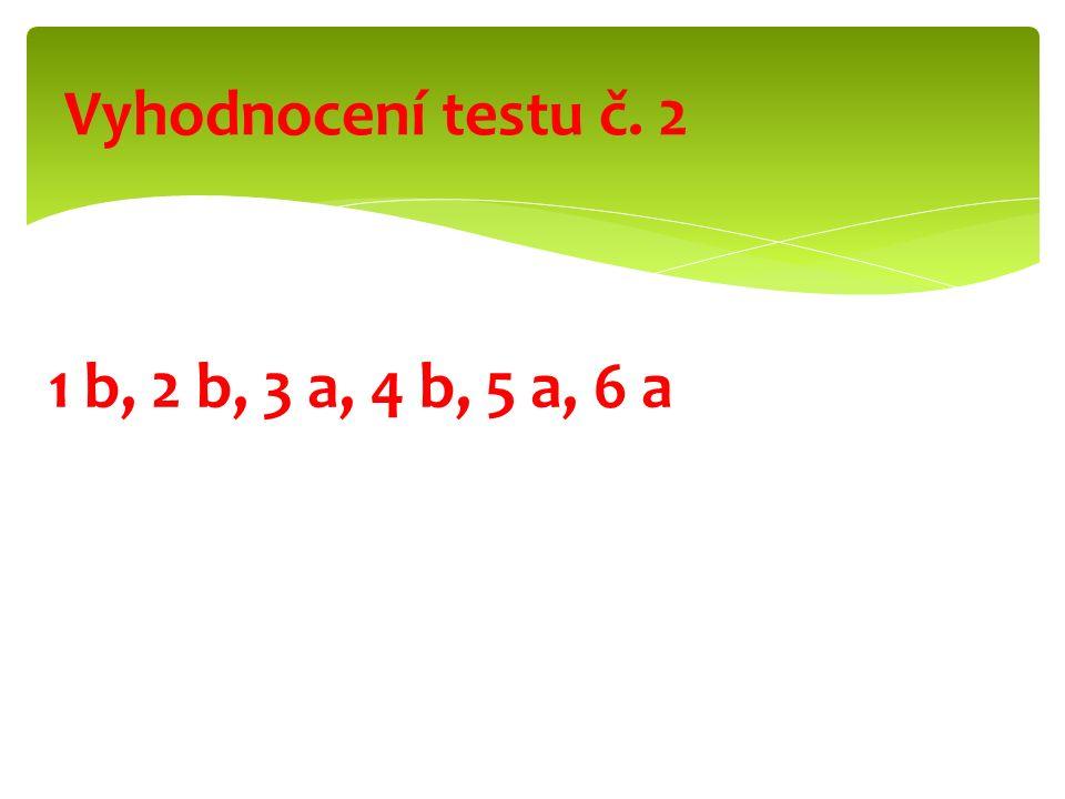 1 b, 2 b, 3 a, 4 b, 5 a, 6 a Vyhodnocení testu č. 2