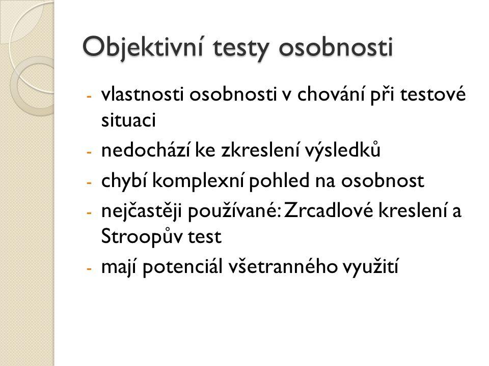 Objektivní testy osobnosti - vlastnosti osobnosti v chování při testové situaci - nedochází ke zkreslení výsledků - chybí komplexní pohled na osobnost
