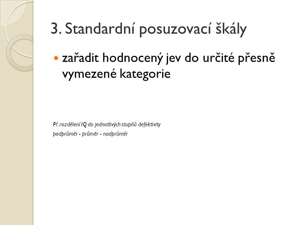 3. Standardní posuzovací škály zařadit hodnocený jev do určité přesně vymezené kategorie Př. rozdělení IQ do jednotlivých stupňů defektivity podprůměr