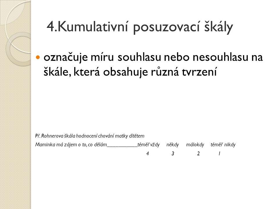 4.Kumulativní posuzovací škály označuje míru souhlasu nebo nesouhlasu na škále, která obsahuje různá tvrzení Př. Rohnerova škála hodnocení chování mat
