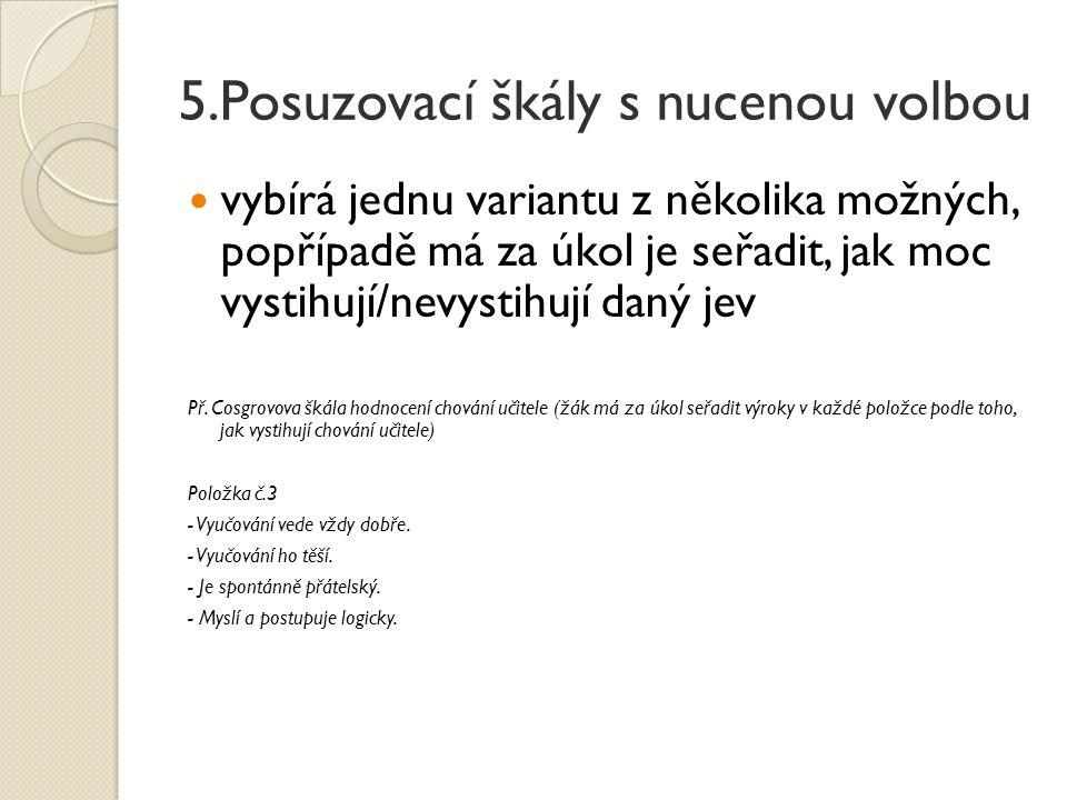 5.Posuzovací škály s nucenou volbou vybírá jednu variantu z několika možných, popřípadě má za úkol je seřadit, jak moc vystihují/nevystihují daný jev