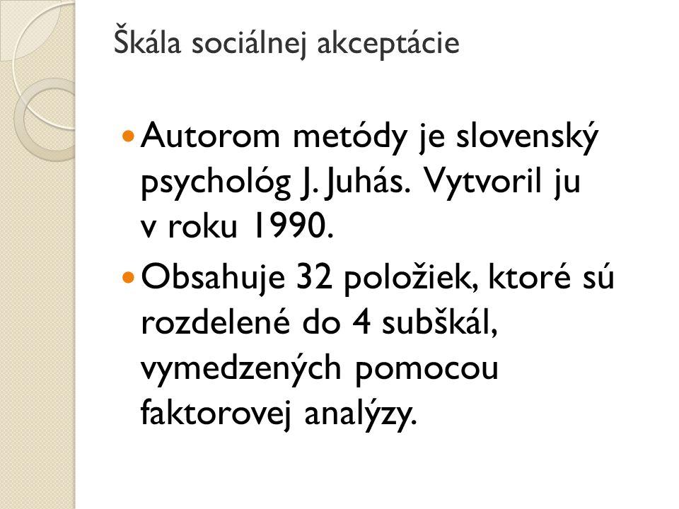 Škála sociálnej akceptácie Autorom metódy je slovenský psychológ J. Juhás. Vytvoril ju v roku 1990. Obsahuje 32 položiek, ktoré sú rozdelené do 4 subš