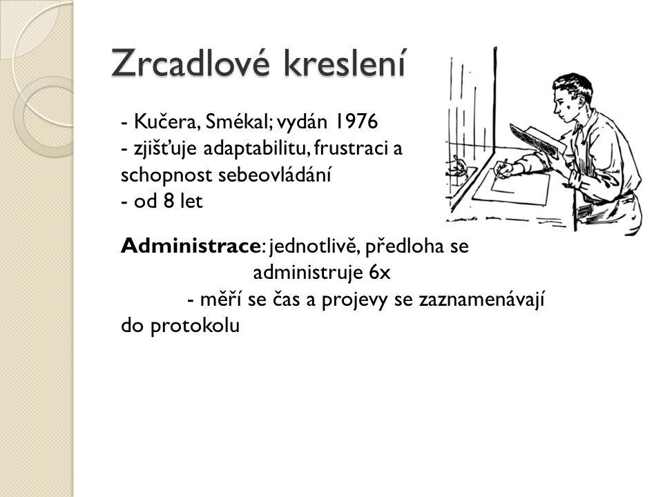 Zrcadlové kreslení - Kučera, Smékal; vydán 1976 - zjišťuje adaptabilitu, frustraci a schopnost sebeovládání - od 8 let Administrace: jednotlivě, předl
