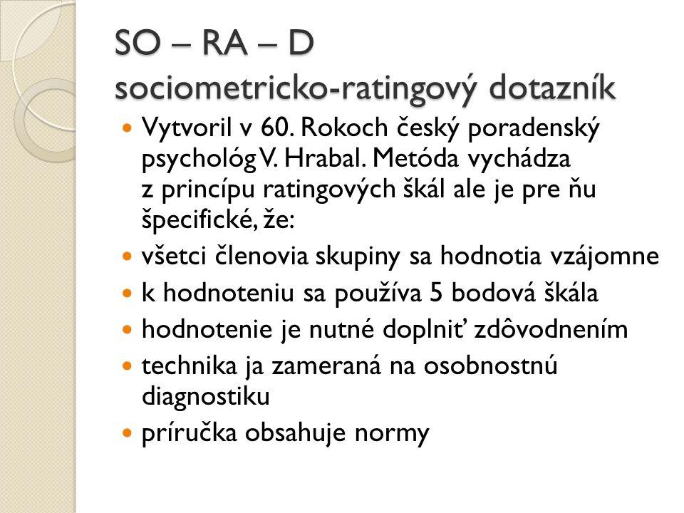 SO – RA – D sociometricko-ratingový dotazník Vytvoril v 60. Rokoch český poradenský psychológ V. Hrabal. Metóda vychádza z princípu ratingových škál a