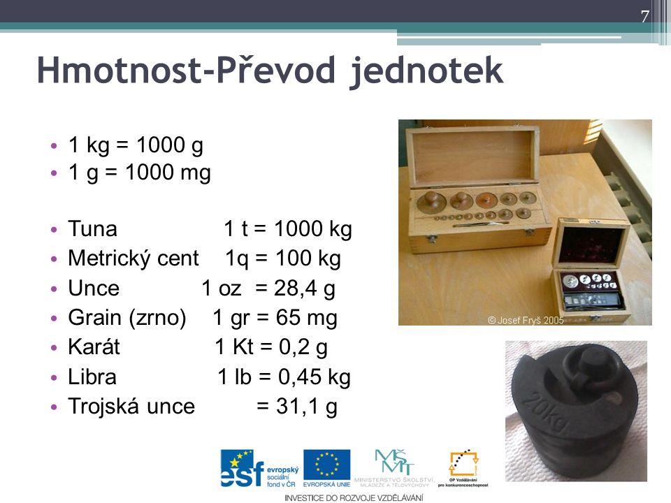 1 kg = 1000 g 1 g = 1000 mg Tuna 1 t = 1000 kg Metrický cent 1q = 100 kg Unce 1 oz = 28,4 g Grain (zrno) 1 gr = 65 mg Karát 1 Kt = 0,2 g Libra 1 lb =