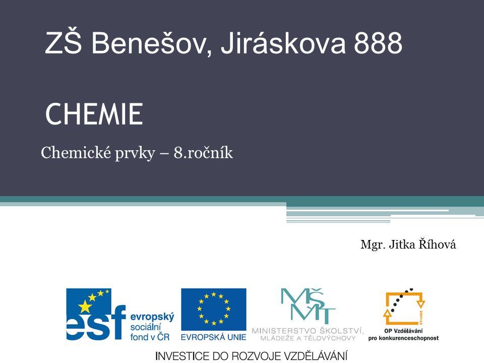ZŠ Benešov, Jiráskova 888 CHEMIE Chemické prvky – 8.ročník Mgr. Jitka Říhová