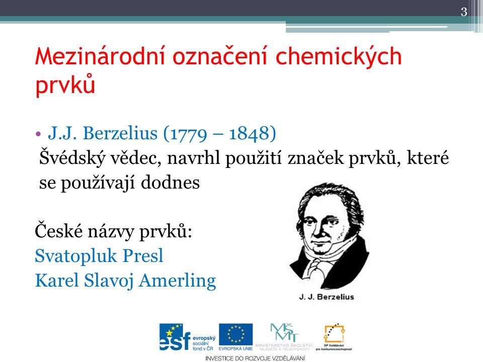 Mezinárodní označení chemických prvků 3 J.J. Berzelius (1779 – 1848) Švédský vědec, navrhl použití značek prvků, které se používají dodnes České názvy