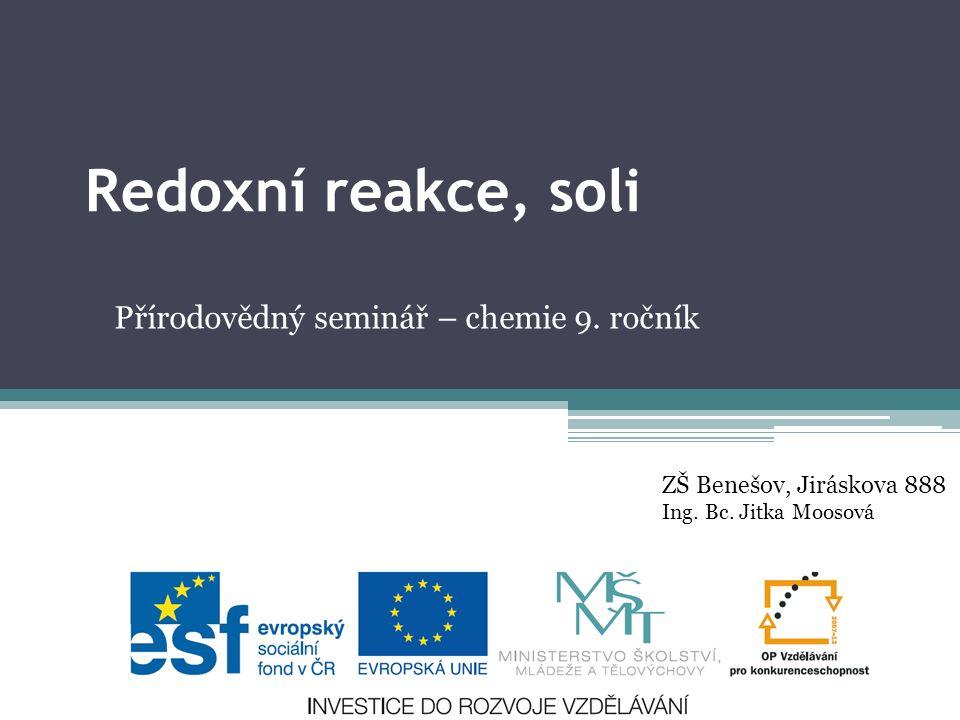 Redoxní reakce, soli Přírodovědný seminář – chemie 9. ročník ZŠ Benešov, Jiráskova 888 Ing. Bc. Jitka Moosová