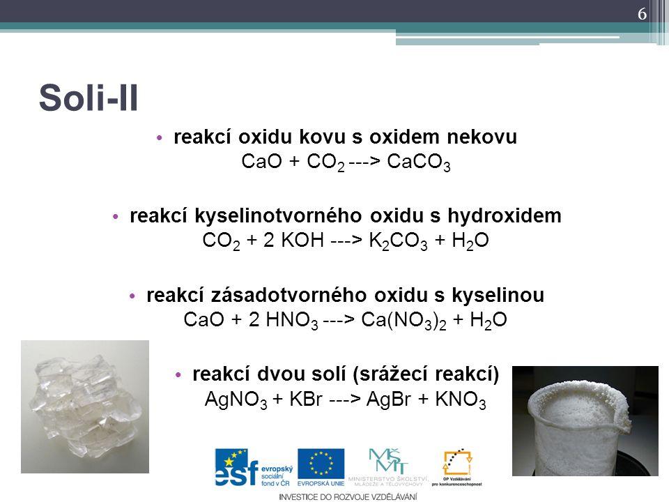 Soli-II reakcí oxidu kovu s oxidem nekovu CaO + CO 2 ---> CaCO 3 reakcí kyselinotvorného oxidu s hydroxidem CO 2 + 2 KOH ---> K 2 CO 3 + H 2 O reakcí