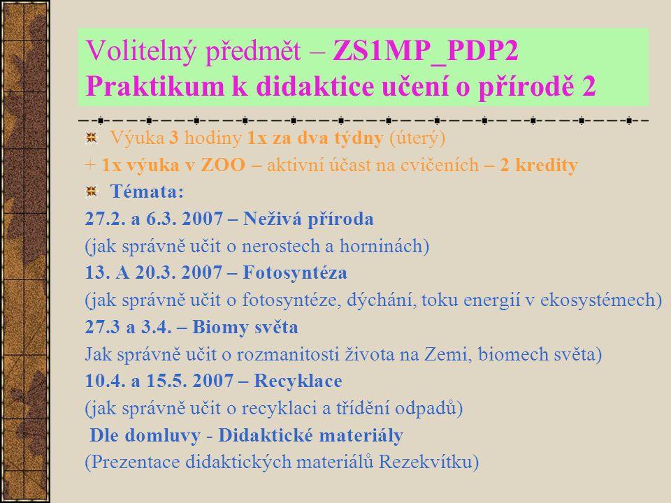 Volitelný předmět – ZS1MP_PDP2 Praktikum k didaktice učení o přírodě 2 Výuka 3 hodiny 1x za dva týdny (úterý) + 1x výuka v ZOO – aktivní účast na cvičeních – 2 kredity Témata: 27.2.