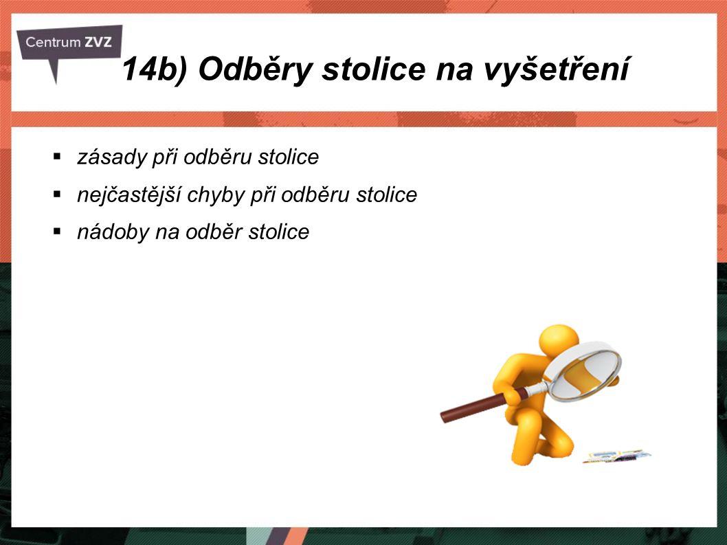 14b) Odběry stolice na vyšetření Zásady při odběru stolice na vyšetření: materiál odebíráme dle požadavků laboratoře, odebíráme do předem označených nádob, ke každému odběru vyplňujeme průvodku, dodržujeme zásady BOZP a používáme jednorázové rukavice, dáváme pozor na znečištění nádobky z vnější strany, dodržujeme požadavky na transport, evidujeme výsledky vyšetření, pro kvalitativní účely u formované stolice odebíráme v množství velikosti lískového ořechu - nejlépe z vnitřku stolice, tekuté stolice odebíráme 15 - 30 ml,