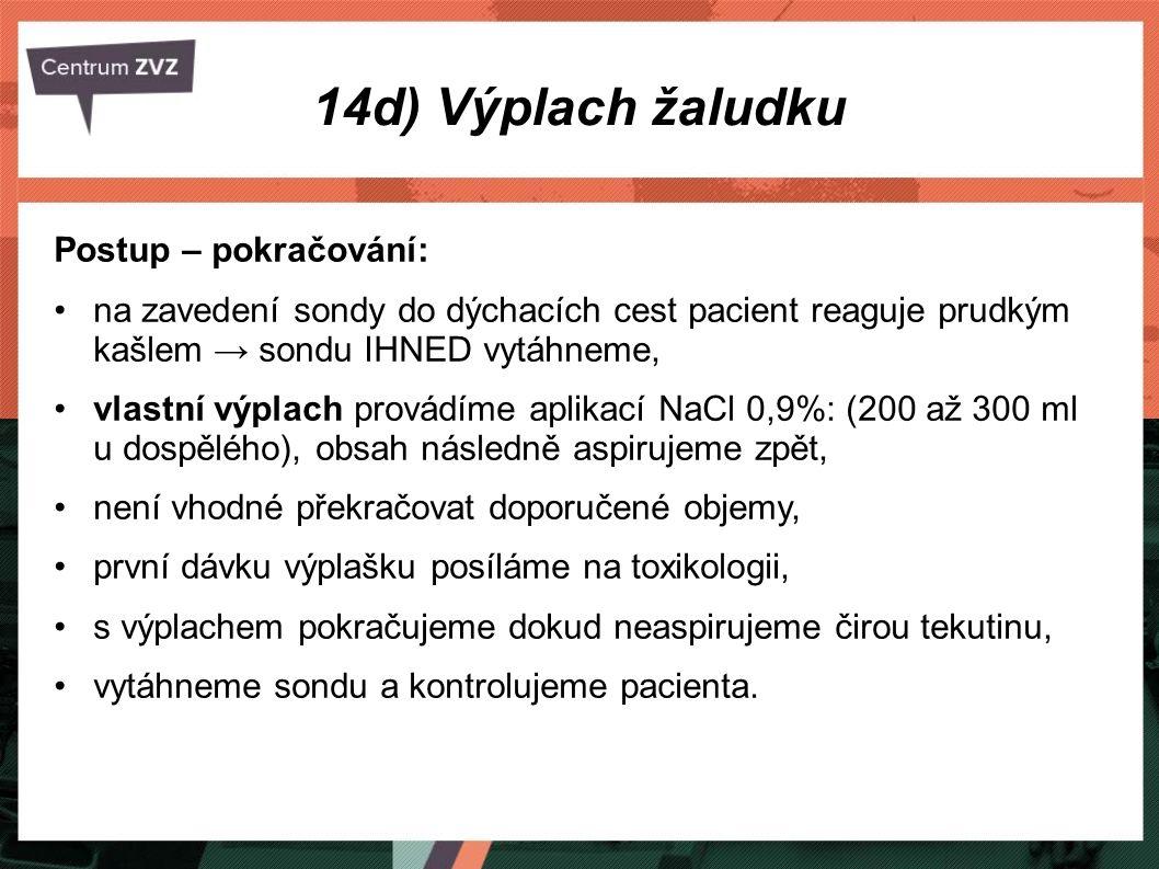 14d) Výplach žaludku Postup – pokračování: na zavedení sondy do dýchacích cest pacient reaguje prudkým kašlem → sondu IHNED vytáhneme, vlastní výplach