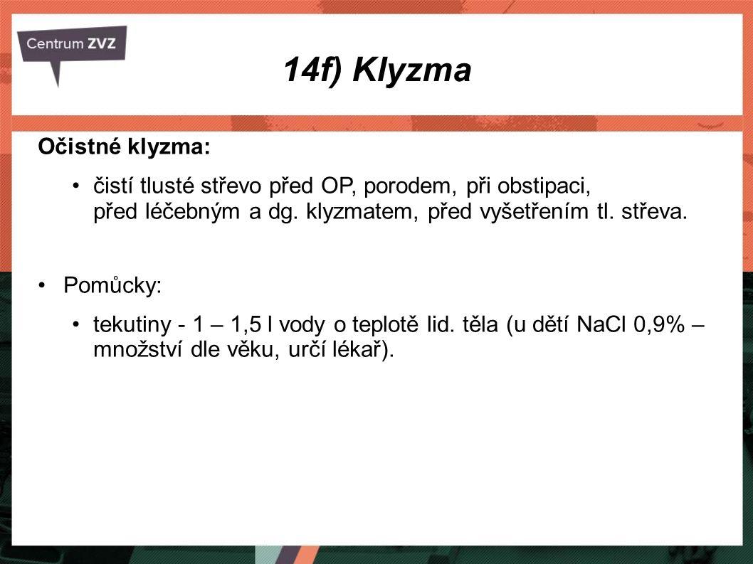 14f) Klyzma Očistné klyzma: čistí tlusté střevo před OP, porodem, při obstipaci, před léčebným a dg. klyzmatem, před vyšetřením tl. střeva. Pomůcky: t