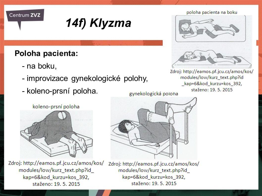 14f) Klyzma Postup: informujeme pacienta o postupu + upravíme polohu, příprava pomůcek (stojan, irigátor, teplota vody… ), na hadici irigátoru napojíme rektální rourku, celé necháme propláchnout vodou do emitní misky → v hadici nesmí být vzduch, konec rektální rourky potřeme vazelínou, šetrně zavedeme do konečníku (6 - 8 cm), mohou vyjít plyny, tekutinu necháme zvolna vtékat, v průběhy výkonu mluvíme s pacientem!!!