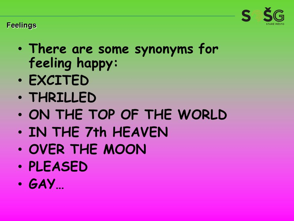 There are some synonyms for feeling happy: EXCITED THRILLED ON THE TOP OF THE WORLD IN THE 7th HEAVEN OVER THE MOON PLEASED GAY… Feelings