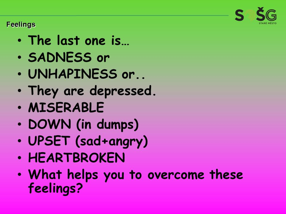 The last one is… SADNESS or UNHAPINESS or.. They are depressed. MISERABLE DOWN (in dumps) UPSET (sad+angry) HEARTBROKEN What helps you to overcome the