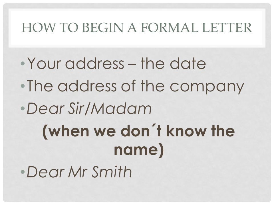HOW TO BEGIN A FORMAL LETTER Your address – the date The address of the company Dear Sir/Madam (when we don´t know the name) Dear Mr Smith