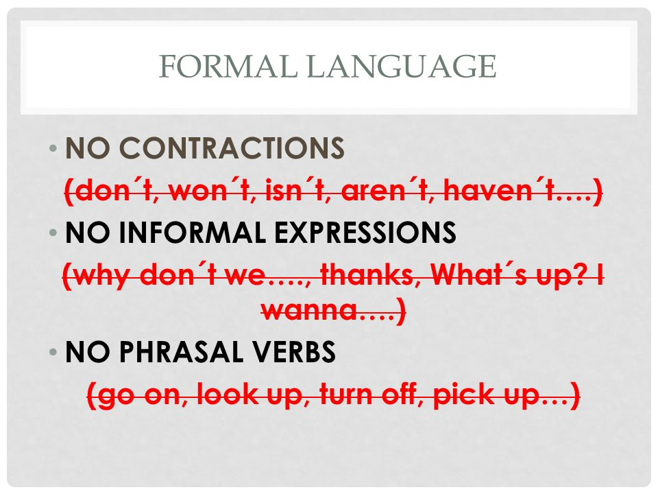 FORMAL LANGUAGE NO CONTRACTIONS (don´t, won´t, isn´t, aren´t, haven´t….) NO INFORMAL EXPRESSIONS (why don´t we…., thanks, What´s up.