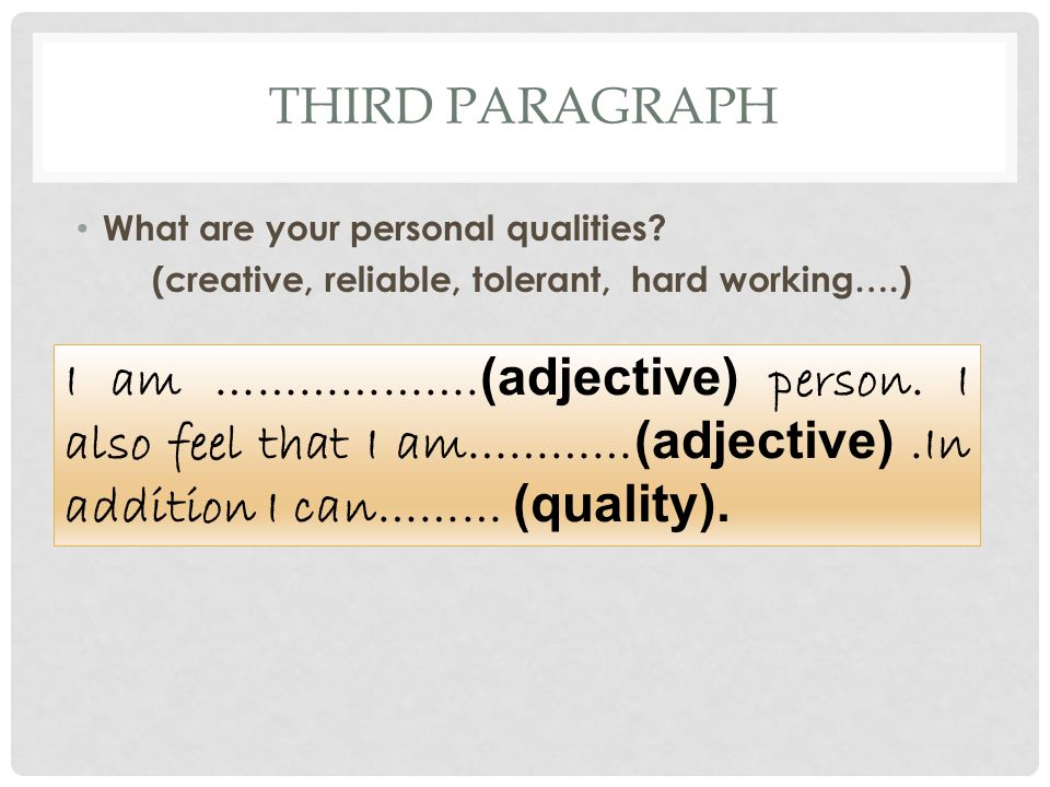 THIRD PARAGRAPH What are your personal qualities? (creative, reliable, tolerant, hard working….) I am ………………. (adjective) person. I also feel that I a