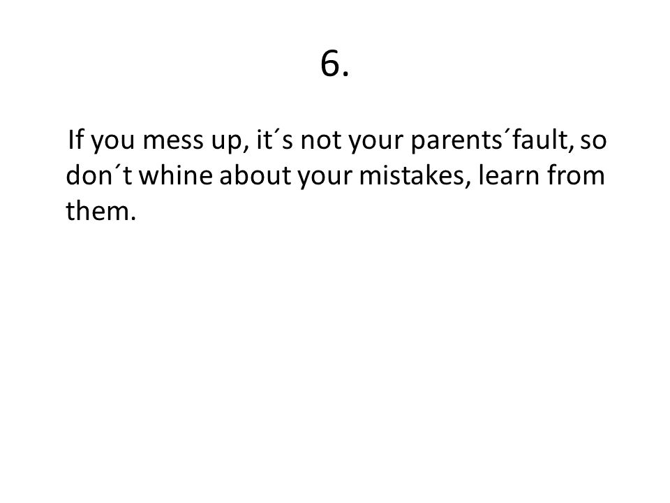 6. If you mess up, it´s not your parents´fault, so don´t whine about your mistakes, learn from them.