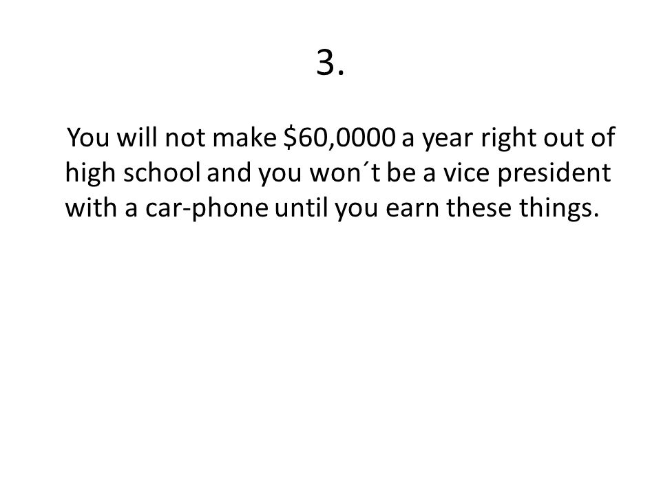 3. You will not make $60,0000 a year right out of high school and you won´t be a vice president with a car-phone until you earn these things.