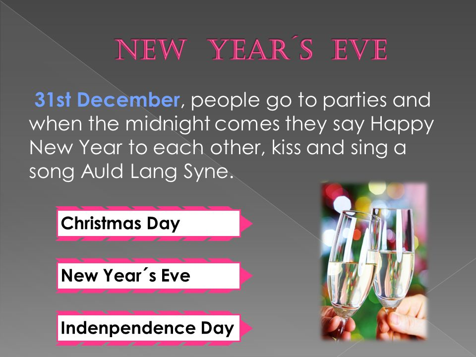 31st December, people go to parties and when the midnight comes they say Happy New Year to each other, kiss and sing a song Auld Lang Syne.