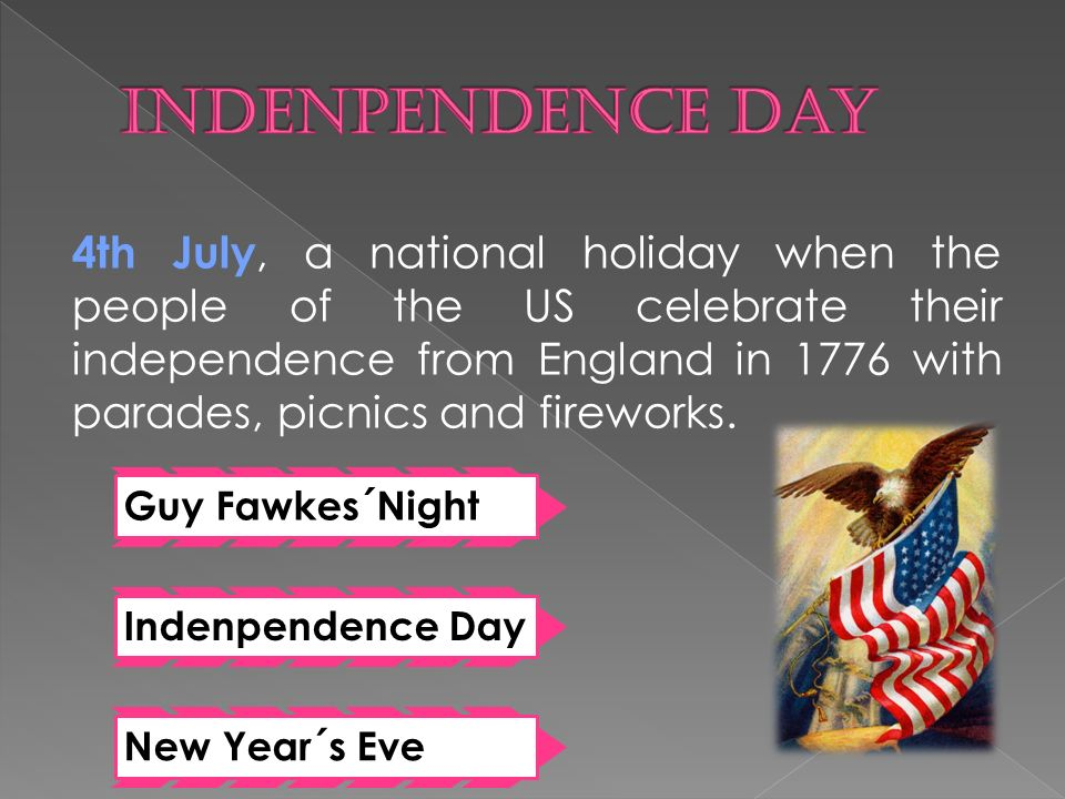 4th July, a national holiday when the people of the US celebrate their independence from England in 1776 with parades, picnics and fireworks.