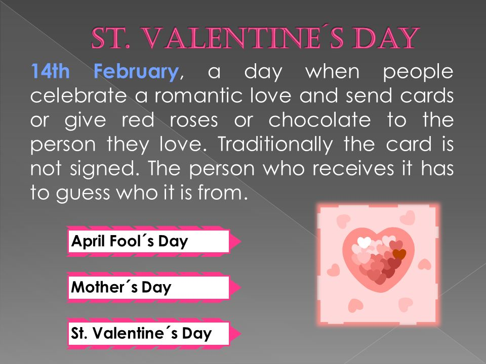 14th February, a day when people celebrate a romantic love and send cards or give red roses or chocolate to the person they love.