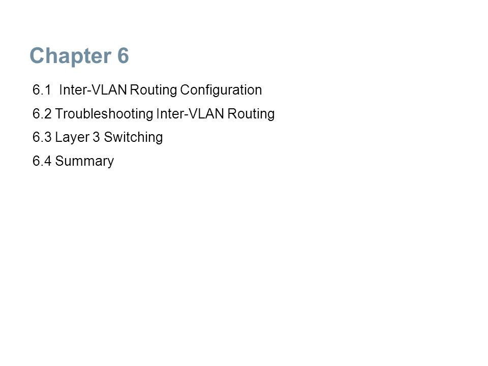 Chapter 6: Objectives  Options for enabling inter-VLAN routing  Legacy inter-VLAN routing  Router-on-a-stick inter-VLAN routing  Troubleshoot inter-VLAN configuration issues  Troubleshoot IP addressing issues in inter-VLAN-routed environment  Inter-VLAN routing using Layer 3 switching  Troubleshoot inter-VLAN routing in a Layer 3-switched environment