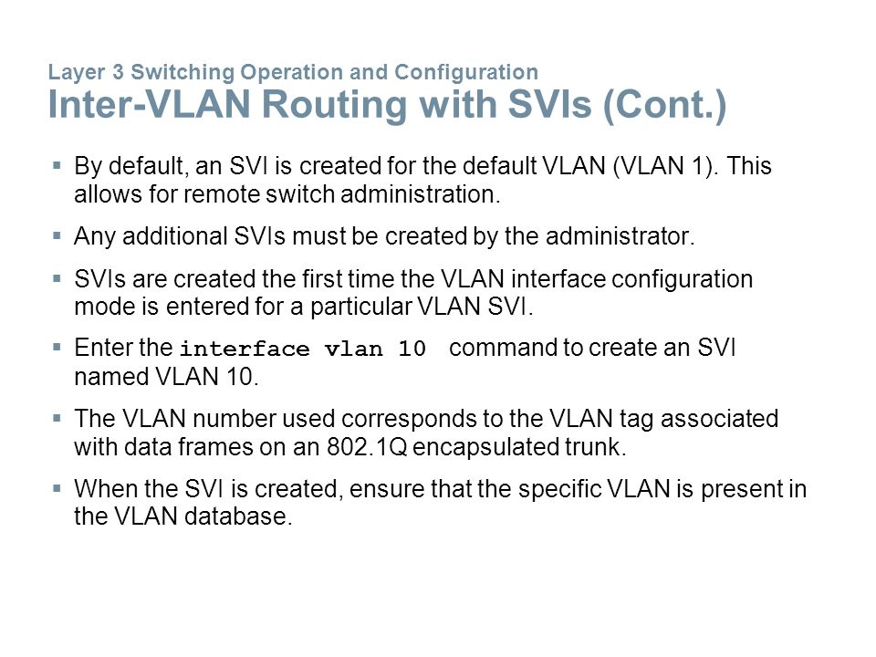  By default, an SVI is created for the default VLAN (VLAN 1). This allows for remote switch administration.  Any additional SVIs must be created by