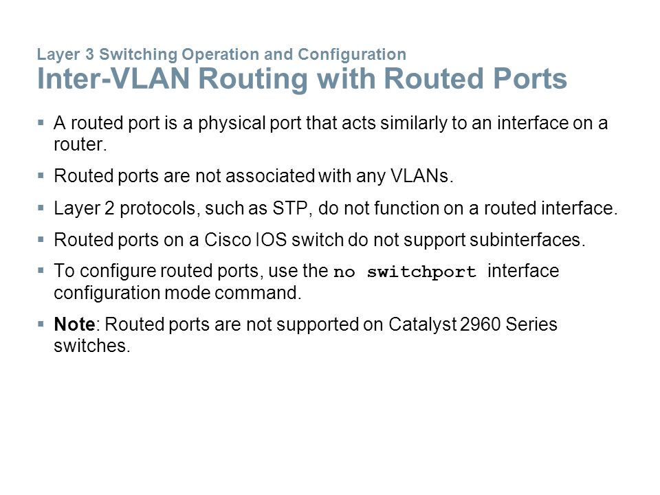  A routed port is a physical port that acts similarly to an interface on a router.  Routed ports are not associated with any VLANs.  Layer 2 protoc