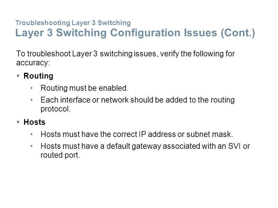 To troubleshoot Layer 3 switching issues, verify the following for accuracy:  Routing Routing must be enabled. Each interface or network should be ad