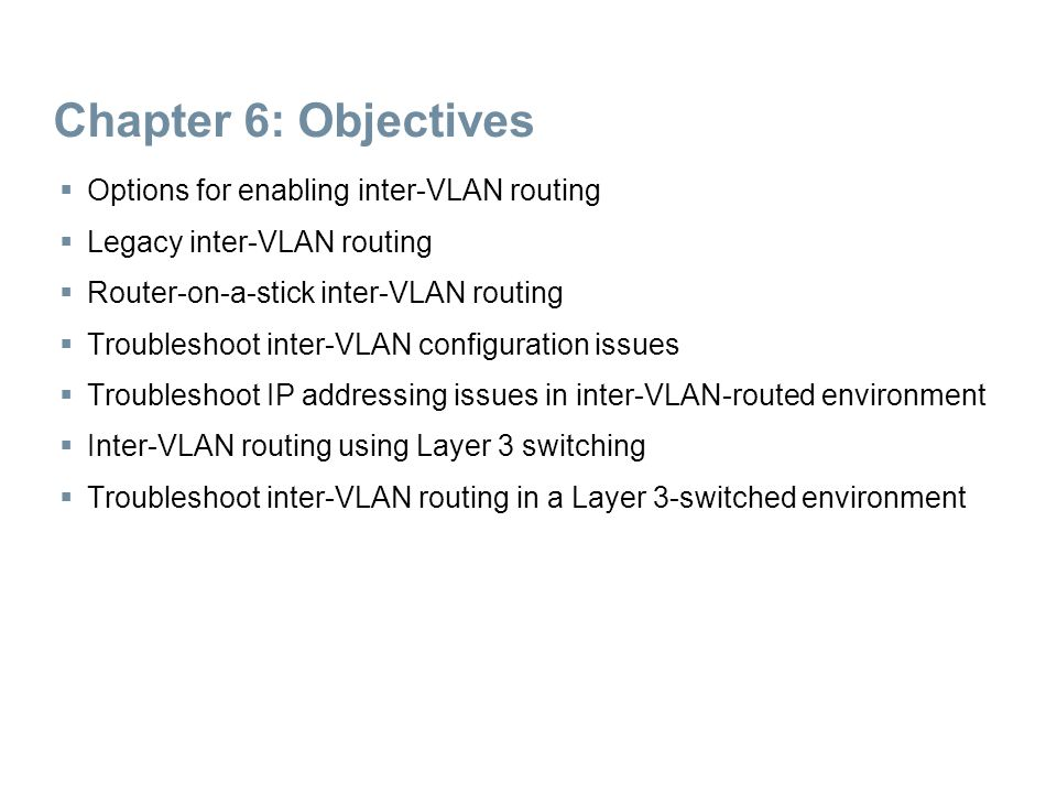 Chapter 6: Objectives  Options for enabling inter-VLAN routing  Legacy inter-VLAN routing  Router-on-a-stick inter-VLAN routing  Troubleshoot inte