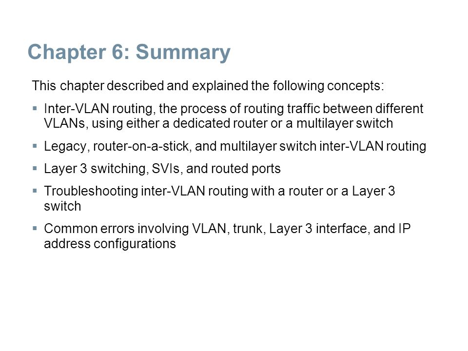 Chapter 6: Summary This chapter described and explained the following concepts:  Inter-VLAN routing, the process of routing traffic between different
