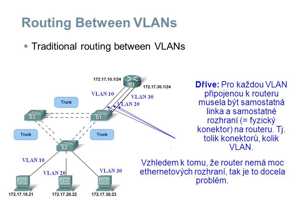 Routing Between VLANs  Traditional routing between VLANs Dříve: Pro každou VLAN připojenou k routeru musela být samostatná linka a samostatné rozhraní (= fyzický konektor) na routeru.