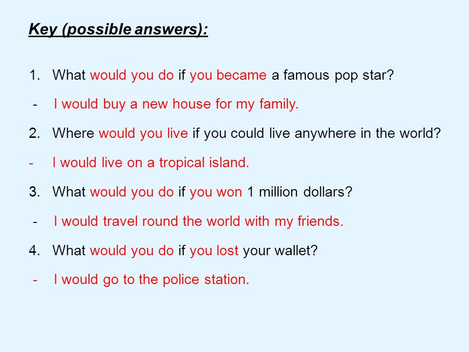 Key (possible answers): 1.What would you do if you became a famous pop star? - I would buy a new house for my family. 2.Where would you live if you co