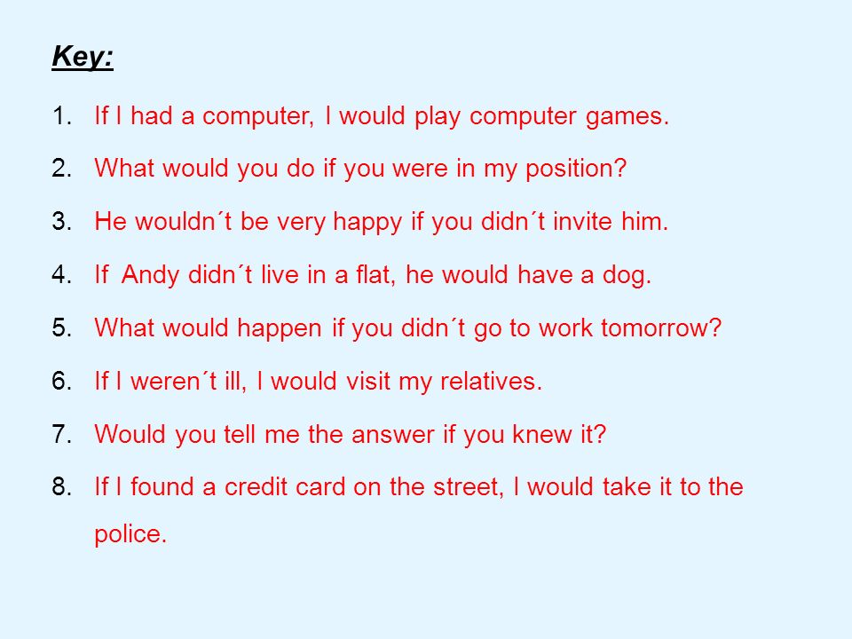 Key: 1.If I had a computer, I would play computer games. 2.What would you do if you were in my position? 3.He wouldn´t be very happy if you didn´t inv