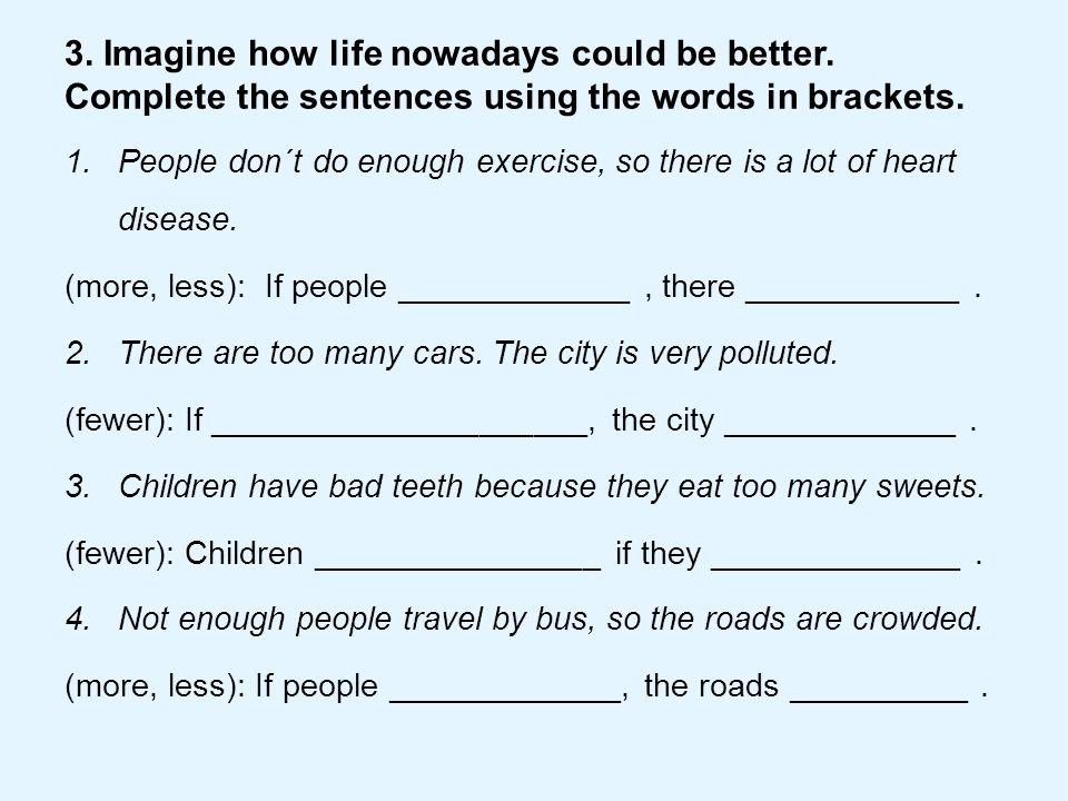 3. Imagine how life nowadays could be better. Complete the sentences using the words in brackets. 1.People don´t do enough exercise, so there is a lot