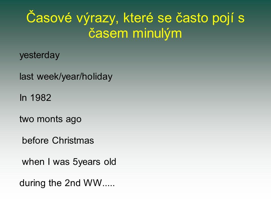 Časové výrazy, které se často pojí s časem minulým yesterday last week/year/holiday In 1982 two monts ago before Christmas when I was 5years old during the 2nd WW.....