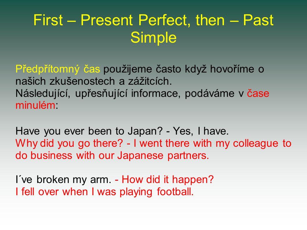 First – Present Perfect, then – Past Simple Předpřítomný čas použijeme často když hovoříme o našich zkušenostech a zážitcích.