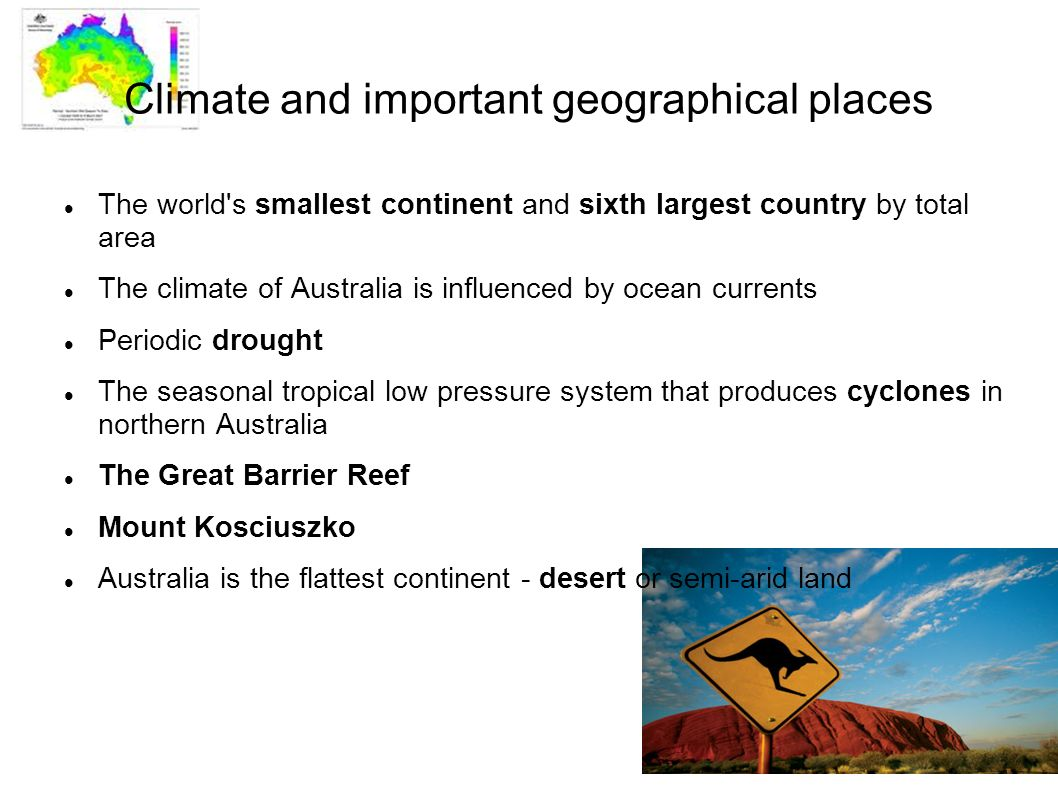 Climate and important geographical places The world s smallest continent and sixth largest country by total area The climate of Australia is influenced by ocean currents Periodic drought The seasonal tropical low pressure system that produces cyclones in northern Australia The Great Barrier Reef Mount Kosciuszko Australia is the flattest continent - desert or semi-arid land