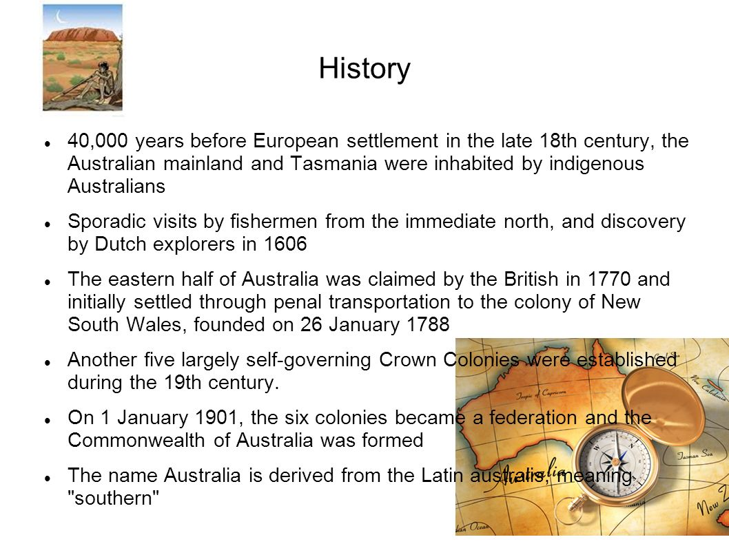 History 40,000 years before European settlement in the late 18th century, the Australian mainland and Tasmania were inhabited by indigenous Australians Sporadic visits by fishermen from the immediate north, and discovery by Dutch explorers in 1606 The eastern half of Australia was claimed by the British in 1770 and initially settled through penal transportation to the colony of New South Wales, founded on 26 January 1788 Another five largely self-governing Crown Colonies were established during the 19th century.
