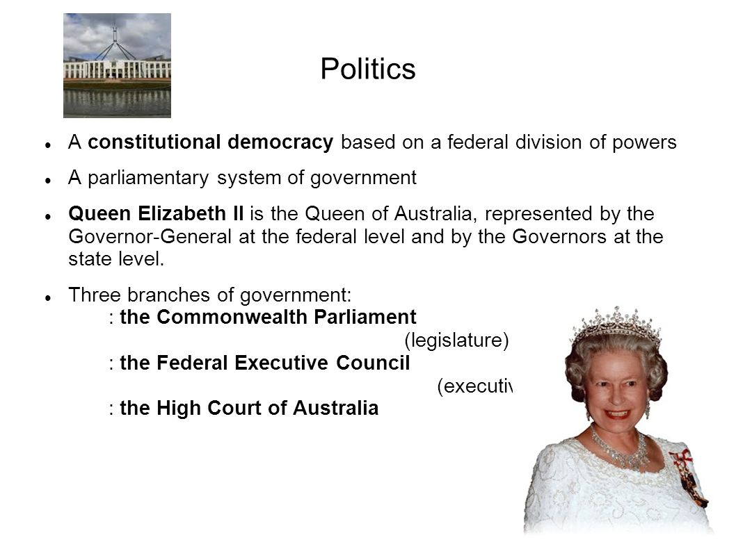 Politics A constitutional democracy based on a federal division of powers A parliamentary system of government Queen Elizabeth II is the Queen of Australia, represented by the Governor-General at the federal level and by the Governors at the state level.
