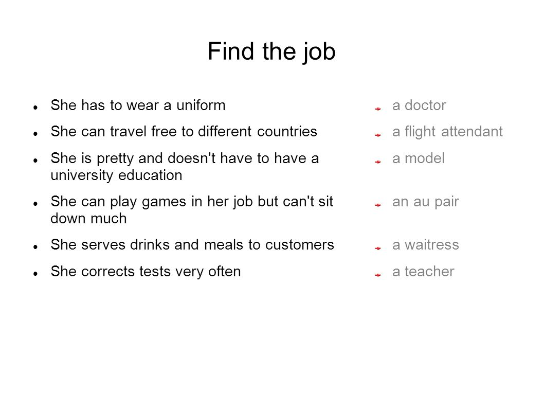 Find the job She has to wear a uniform She can travel free to different countries She is pretty and doesn t have to have a university education She can play games in her job but can t sit down much She serves drinks and meals to customers She corrects tests very often a doctor a flight attendant a model an au pair a waitress a teacher