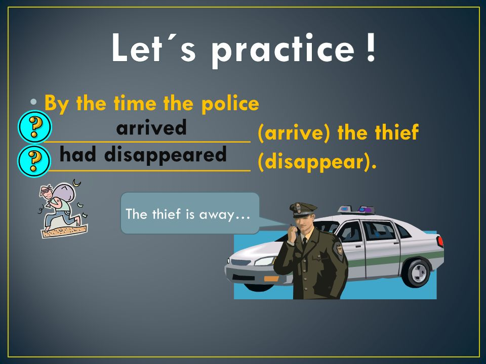 By the time the police _________________ (arrive) the thief _________________ (disappear).