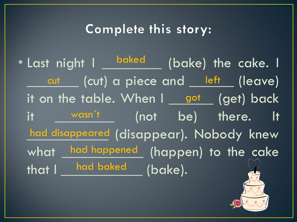 Last night I ________ (bake) the cake. I _______ (cut) a piece and ______ (leave) it on the table.