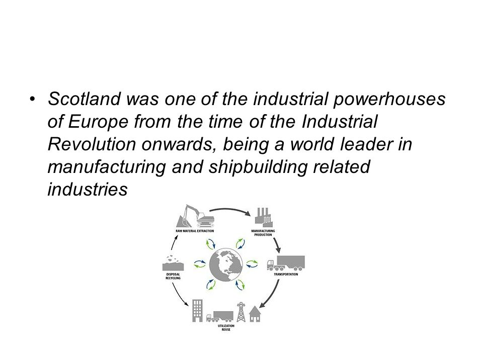 Scotland was one of the industrial powerhouses of Europe from the time of the Industrial Revolution onwards, being a world leader in manufacturing and