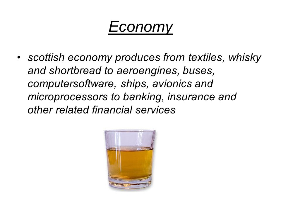 Economy scottish economy produces from textiles, whisky and shortbread to aeroengines, buses, computersoftware, ships, avionics and microprocessors to