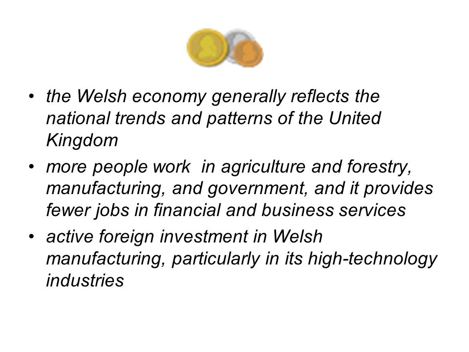 the Welsh economy generally reflects the national trends and patterns of the United Kingdom more people work in agriculture and forestry, manufacturing, and government, and it provides fewer jobs in financial and business services active foreign investment in Welsh manufacturing, particularly in its high-technology industries