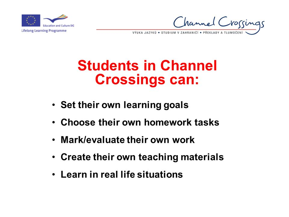 Students in Channel Crossings can: Set their own learning goals Choose their own homework tasks Mark/evaluate their own work Create their own teaching materials Learn in real life situations
